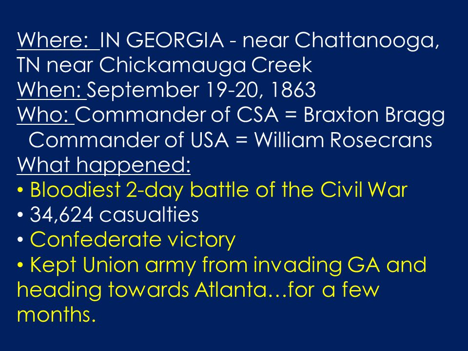 Where: IN GEORGIA - near Chattanooga, TN near Chickamauga Creek When: September 19-20, 1863 Who: Commander of CSA = Braxton Bragg Commander of USA = William Rosecrans What happened: Bloodiest 2-day battle of the Civil War 34,624 casualties Confederate victory Kept Union army from invading GA and heading towards Atlanta…for a few months.