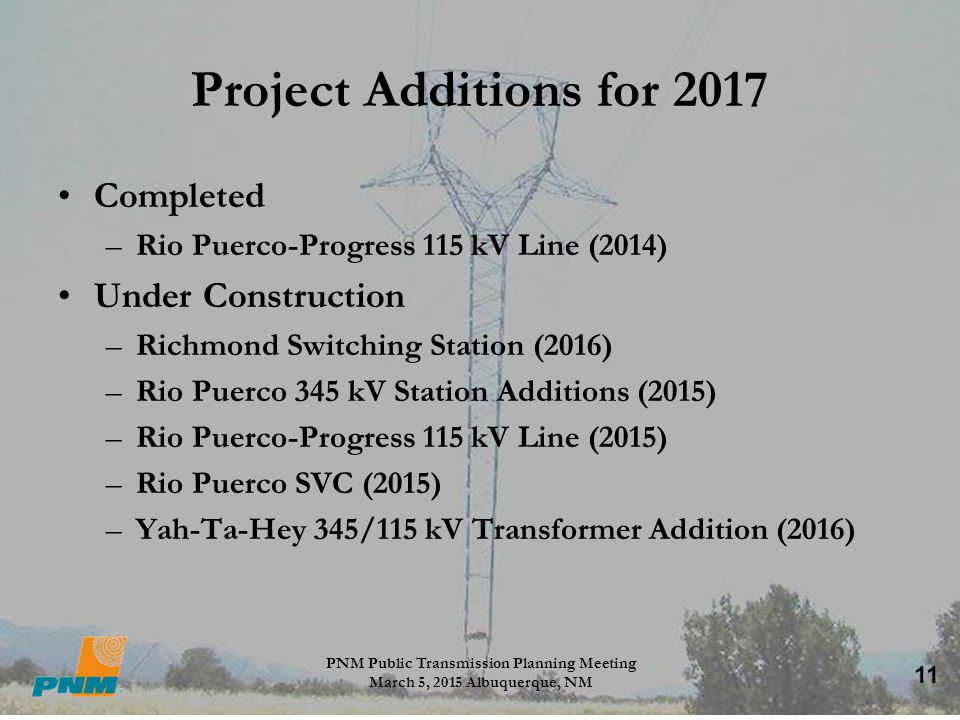 11 Project Additions for 2017 Completed –Rio Puerco-Progress 115 kV Line (2014) Under Construction –Richmond Switching Station (2016) –Rio Puerco 345