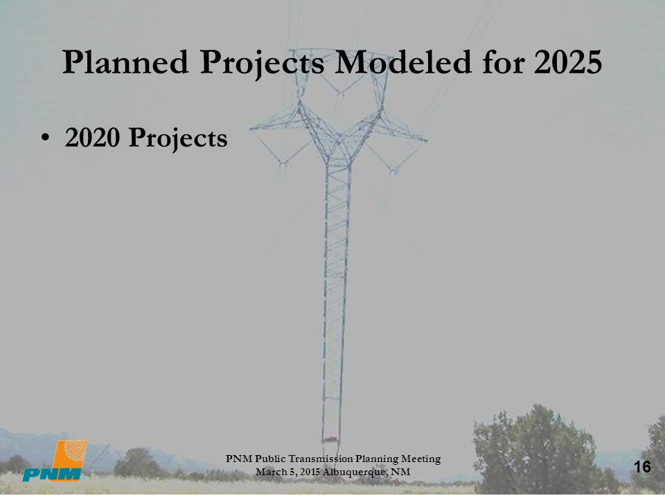 16 Planned Projects Modeled for 2025 2020 Projects PNM Public Transmission Planning Meeting March 5, 2015 Albuquerque, NM