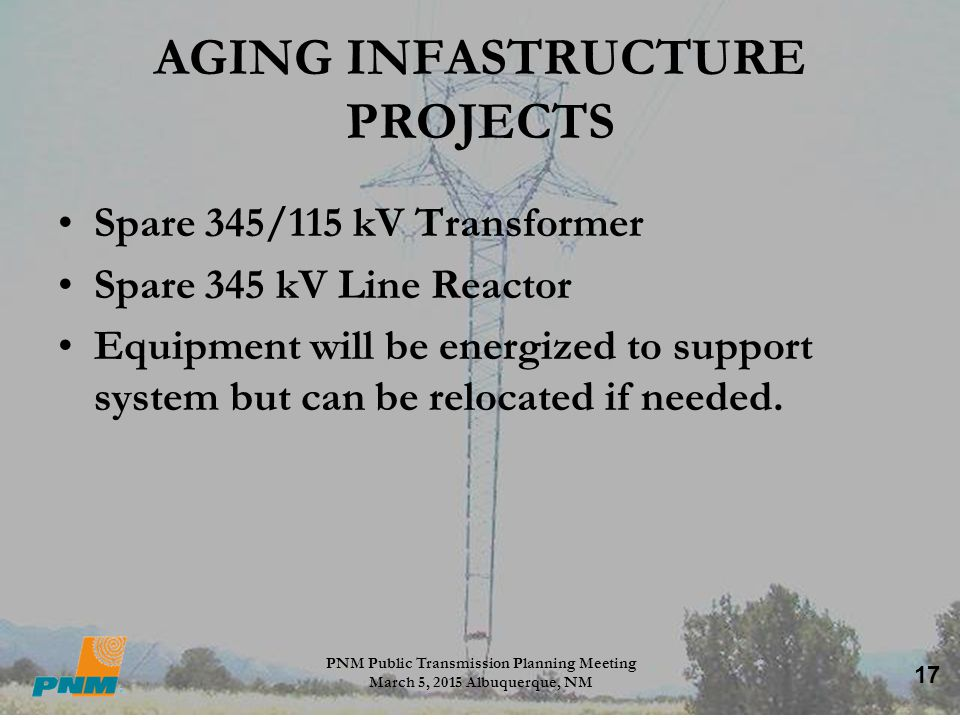 17 AGING INFASTRUCTURE PROJECTS Spare 345/115 kV Transformer Spare 345 kV Line Reactor Equipment will be energized to support system but can be reloca