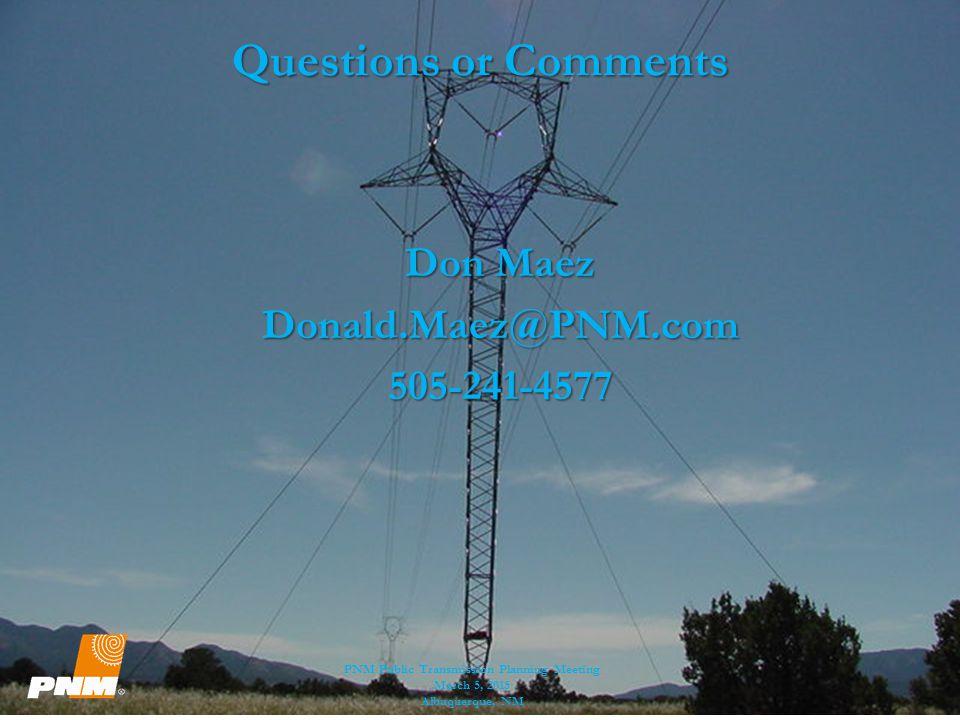 Questions or Comments Don Maez Donald.Maez@PNM.com505-241-4577 PNM Public Transmission Planning Meeting March 5, 2015 Albuquerque, NM