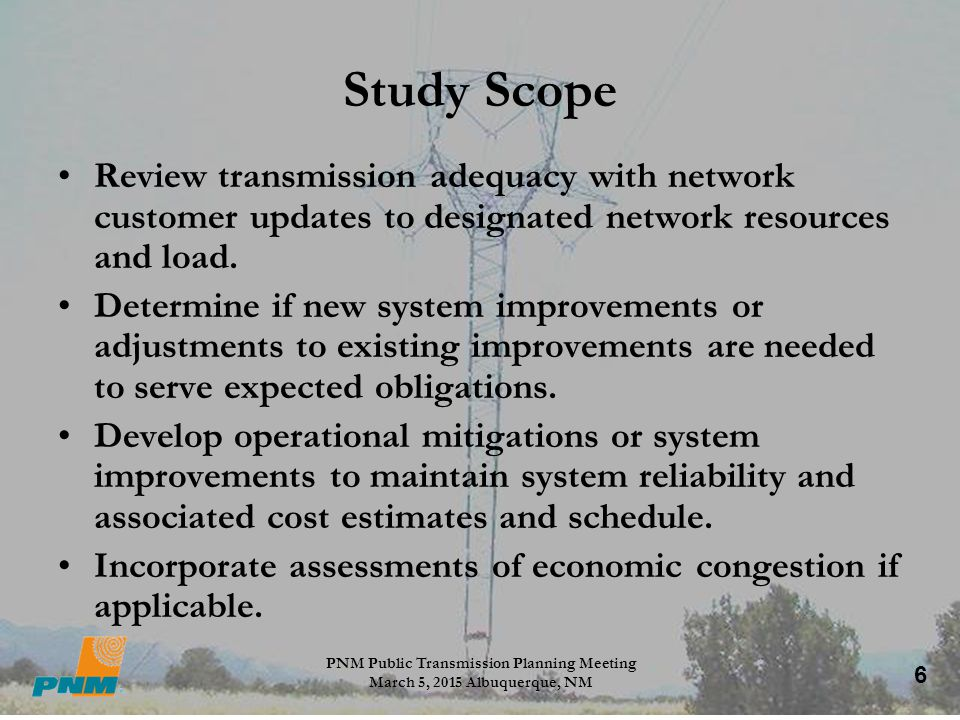 6 Study Scope Review transmission adequacy with network customer updates to designated network resources and load. Determine if new system improvement
