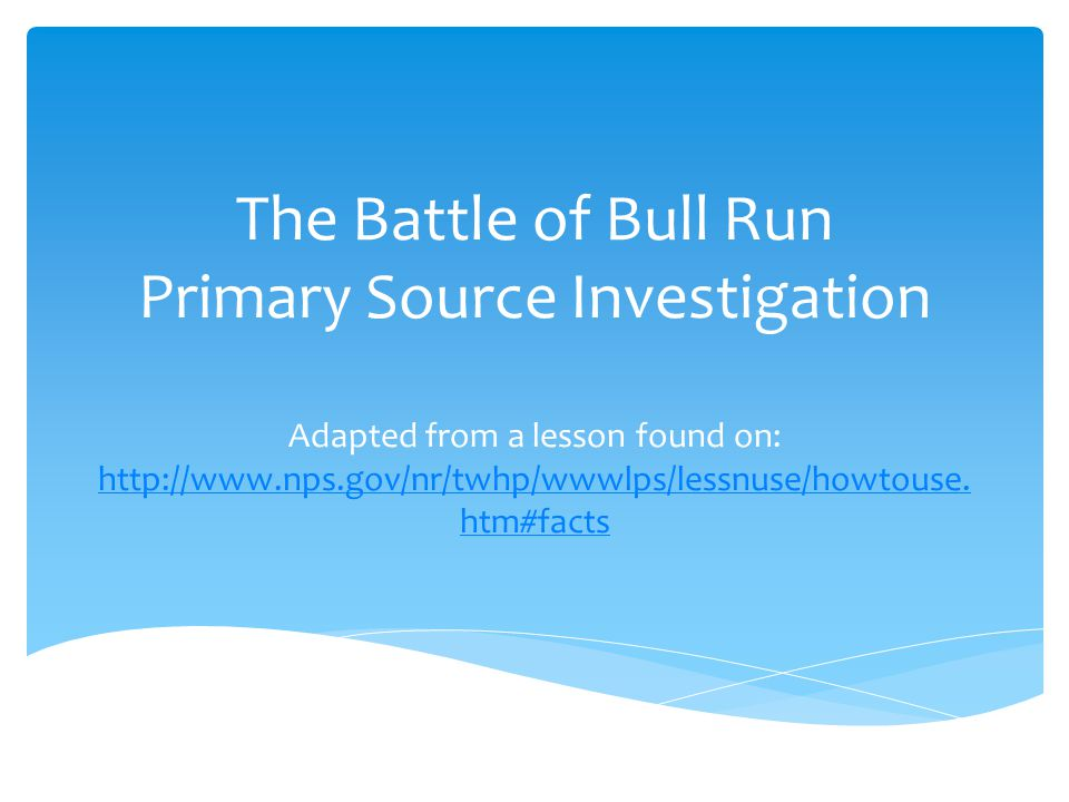The Battle of Bull Run Primary Source Investigation Adapted from a lesson found on: http://www.nps.gov/nr/twhp/wwwlps/lessnuse/howtouse.