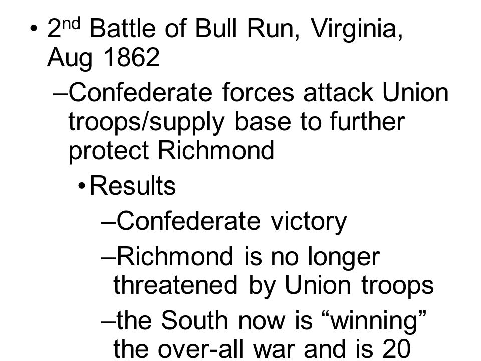 2 nd Battle of Bull Run, Virginia, Aug 1862 –Confederate forces attack Union troops/supply base to further protect Richmond Results –Confederate victory –Richmond is no longer threatened by Union troops –the South now is winning the over-all war and is 20 miles away from the Union capitol