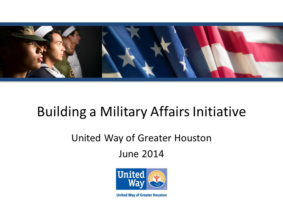 Building a Military Affairs Initiative United Way of Greater Houston June 2014