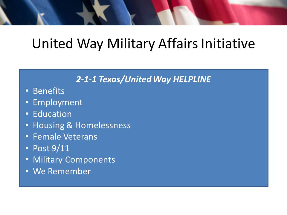 United Way Military Affairs Initiative 2-1-1 Texas/United Way HELPLINE Benefits Employment Education Housing & Homelessness Female Veterans Post 9/11 Military Components We Remember