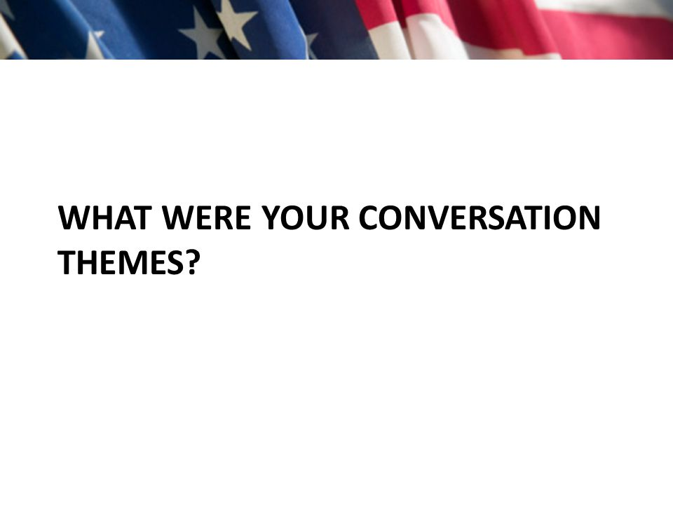 WHAT WERE YOUR CONVERSATION THEMES