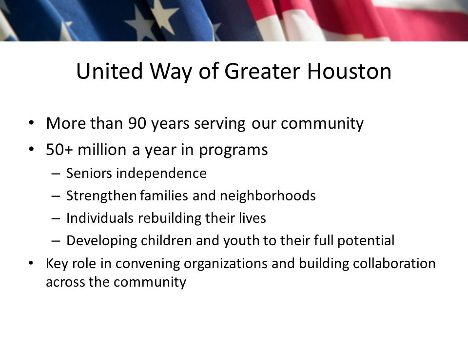 United Way of Greater Houston More than 90 years serving our community 50+ million a year in programs – Seniors independence – Strengthen families and neighborhoods – Individuals rebuilding their lives – Developing children and youth to their full potential Key role in convening organizations and building collaboration across the community