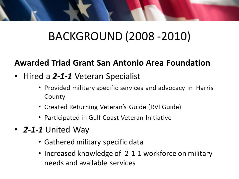 BACKGROUND (2008 -2010) Awarded Triad Grant San Antonio Area Foundation Hired a 2-1-1 Veteran Specialist Provided military specific services and advocacy in Harris County Created Returning Veteran's Guide (RVI Guide) Participated in Gulf Coast Veteran Initiative 2-1-1 United Way Gathered military specific data Increased knowledge of 2-1-1 workforce on military needs and available services