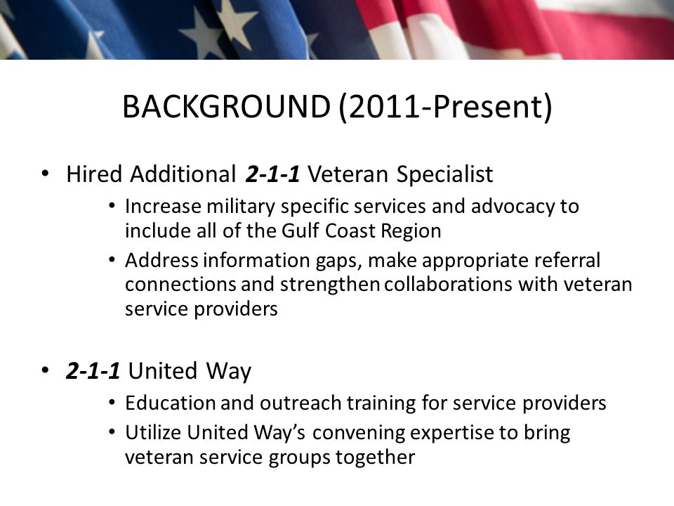 BACKGROUND (2011-Present) Hired Additional 2-1-1 Veteran Specialist Increase military specific services and advocacy to include all of the Gulf Coast Region Address information gaps, make appropriate referral connections and strengthen collaborations with veteran service providers 2-1-1 United Way Education and outreach training for service providers Utilize United Way's convening expertise to bring veteran service groups together