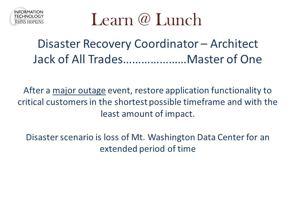 Learn @ Lunch Disaster Recovery Coordinator – Architect Jack of All Trades…………………Master of One After a major outage event, restore application functionality to critical customers in the shortest possible timeframe and with the least amount of impact.