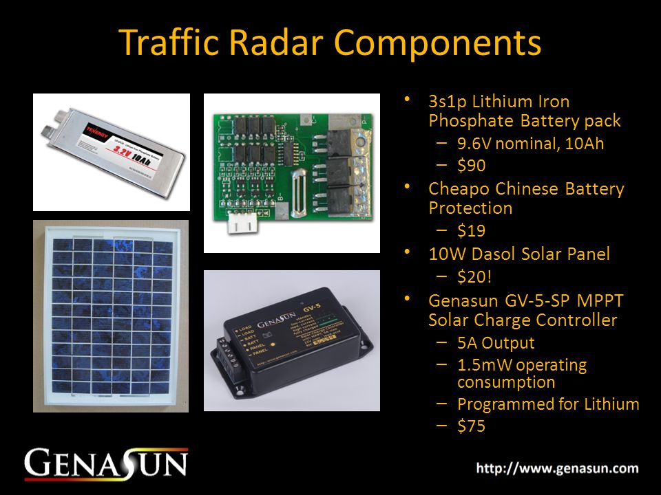 Traffic Radar Components 3s1p Lithium Iron Phosphate Battery pack – 9.6V nominal, 10Ah – $90 Cheapo Chinese Battery Protection – $19 10W Dasol Solar Panel – $20.