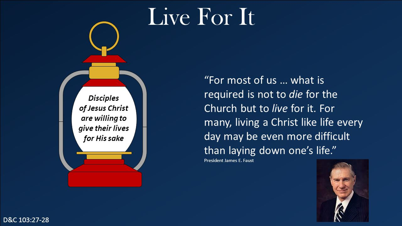 "Live For It D&C 103:27-28 ""For most of us … what is required is not to die for the Church but to live for it. For many, living a Christ like life ever"