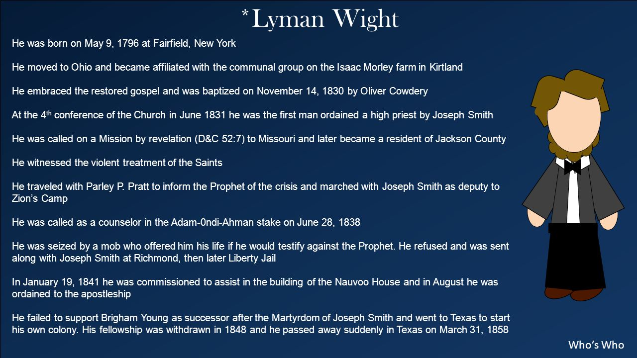 *Lyman Wight He was born on May 9, 1796 at Fairfield, New York He moved to Ohio and became affiliated with the communal group on the Isaac Morley farm in Kirtland He embraced the restored gospel and was baptized on November 14, 1830 by Oliver Cowdery At the 4 th conference of the Church in June 1831 he was the first man ordained a high priest by Joseph Smith He was called on a Mission by revelation (D&C 52:7) to Missouri and later became a resident of Jackson County He witnessed the violent treatment of the Saints He traveled with Parley P.