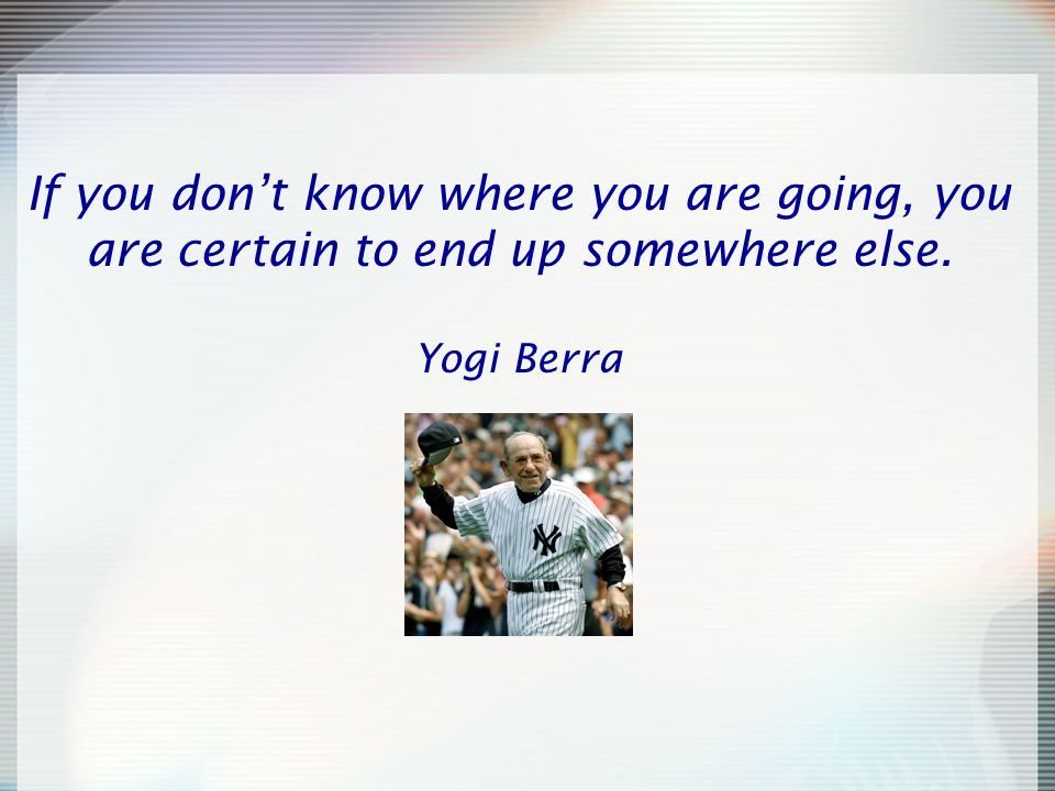If you don't know where you are going, you are certain to end up somewhere else. Yogi Berra