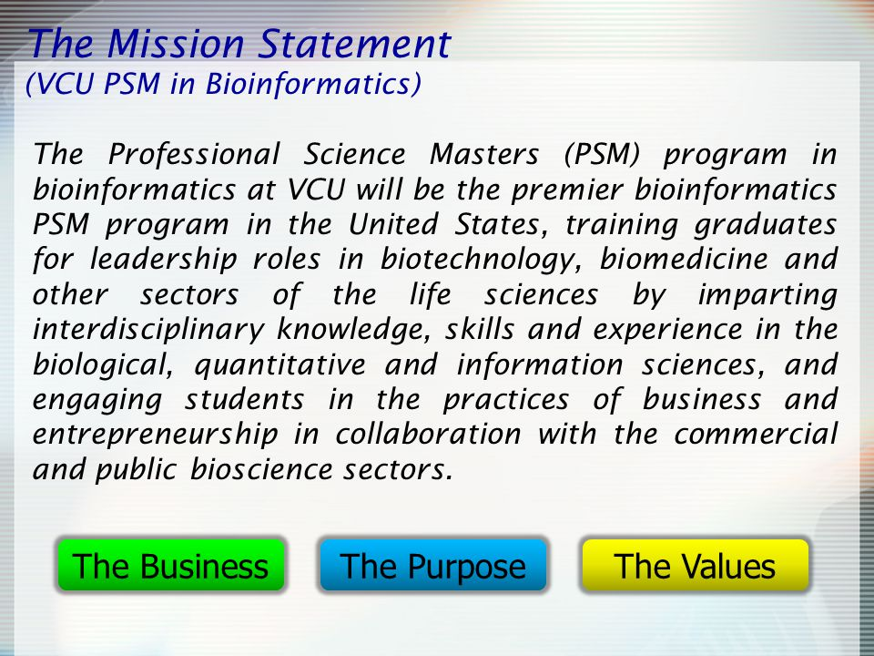 The Mission Statement (VCU PSM in Bioinformatics) The Professional Science Masters (PSM) program in bioinformatics at VCU will be the premier bioinformatics PSM program in the United States, training graduates for leadership roles in biotechnology, biomedicine and other sectors of the life sciences by imparting interdisciplinary knowledge, skills and experience in the biological, quantitative and information sciences, and engaging students in the practices of business and entrepreneurship in collaboration with the commercial and public bioscience sectors.