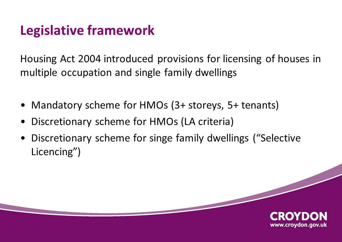 Legislative framework Housing Act 2004 introduced provisions for licensing of houses in multiple occupation and single family dwellings Mandatory scheme for HMOs (3+ storeys, 5+ tenants) Discretionary scheme for HMOs (LA criteria) Discretionary scheme for singe family dwellings ( Selective Licencing )