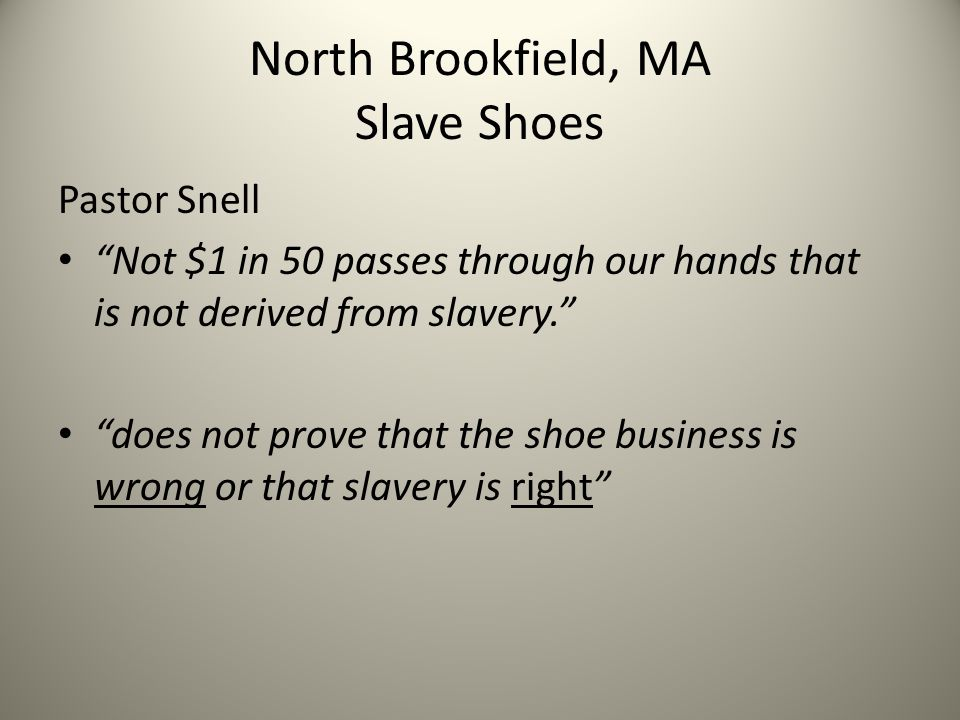 North Brookfield, MA Slave Shoes Pastor Snell Not $1 in 50 passes through our hands that is not derived from slavery. does not prove that the shoe business is wrong or that slavery is right