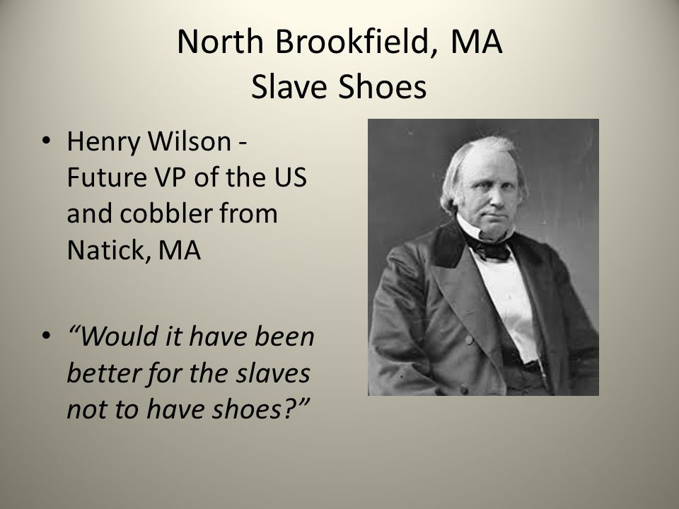 North Brookfield, MA Slave Shoes Henry Wilson - Future VP of the US and cobbler from Natick, MA Would it have been better for the slaves not to have shoes