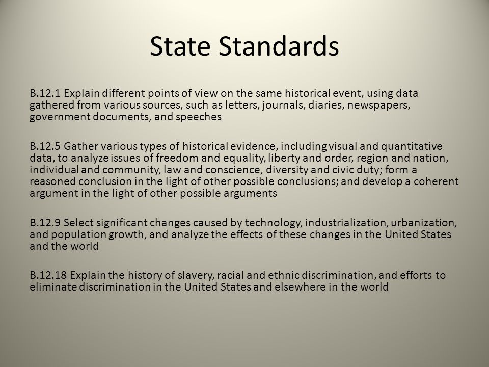 State Standards B.12.1 Explain different points of view on the same historical event, using data gathered from various sources, such as letters, journals, diaries, newspapers, government documents, and speeches B.12.5 Gather various types of historical evidence, including visual and quantitative data, to analyze issues of freedom and equality, liberty and order, region and nation, individual and community, law and conscience, diversity and civic duty; form a reasoned conclusion in the light of other possible conclusions; and develop a coherent argument in the light of other possible arguments B.12.9 Select significant changes caused by technology, industrialization, urbanization, and population growth, and analyze the effects of these changes in the United States and the world B.12.18 Explain the history of slavery, racial and ethnic discrimination, and efforts to eliminate discrimination in the United States and elsewhere in the world