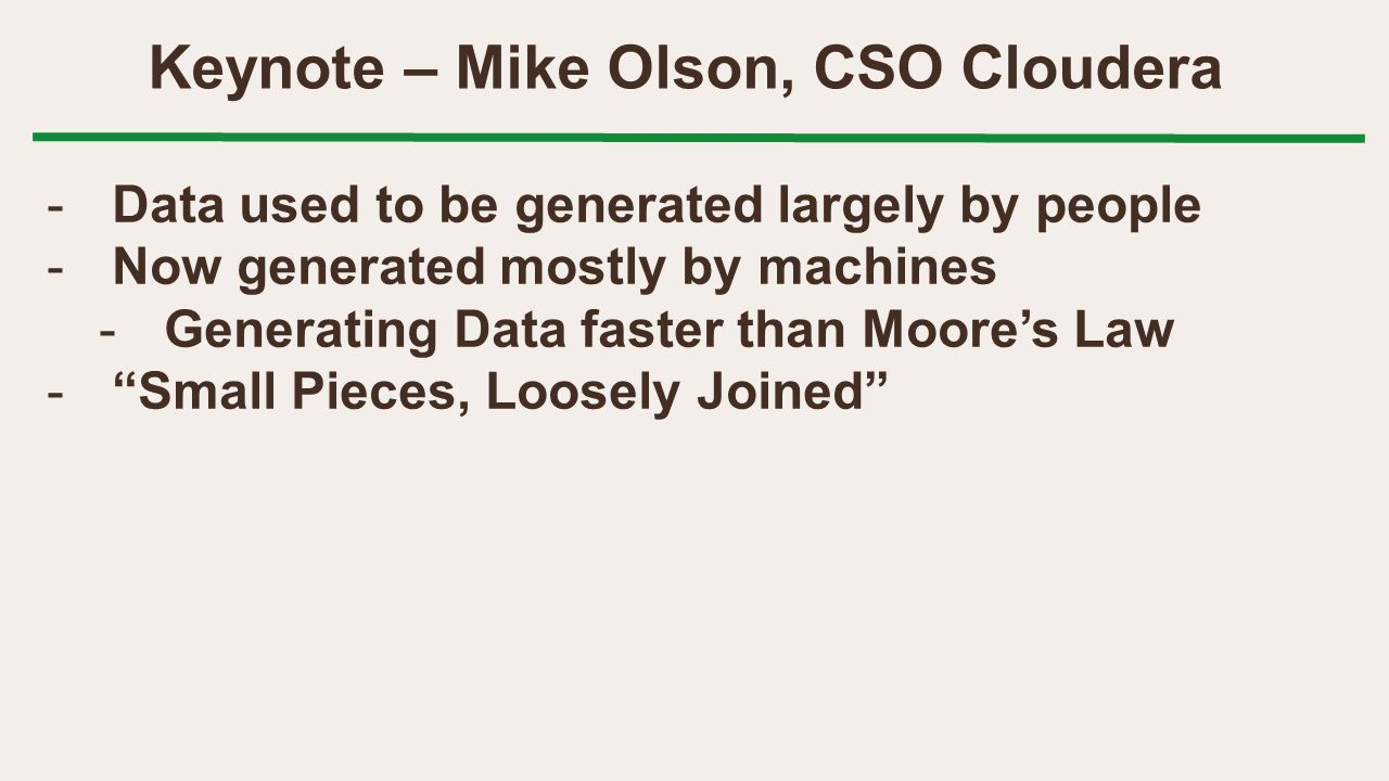 Keynote – Mike Olson, CSO Cloudera -Data used to be generated largely by people -Now generated mostly by machines -Generating Data faster than Moore's