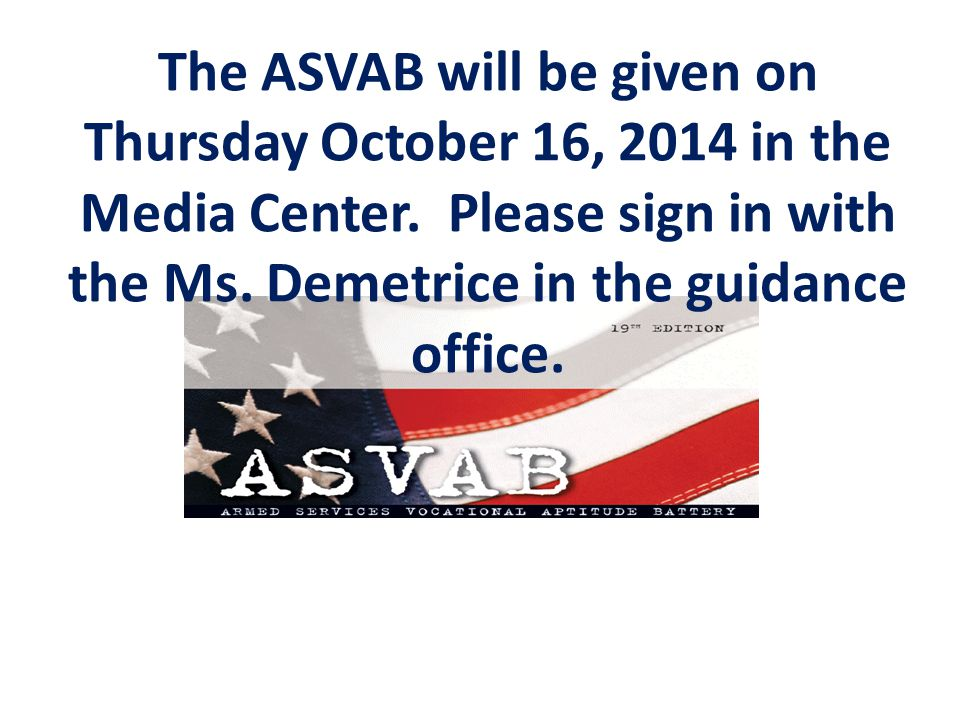 The ASVAB will be given on Thursday October 16, 2014 in the Media Center.
