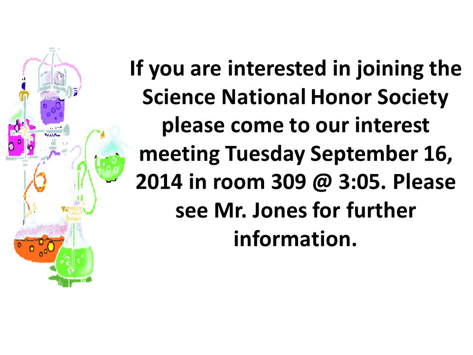 If you are interested in joining the Science National Honor Society please come to our interest meeting Tuesday September 16, 2014 in room 309 @ 3:05.
