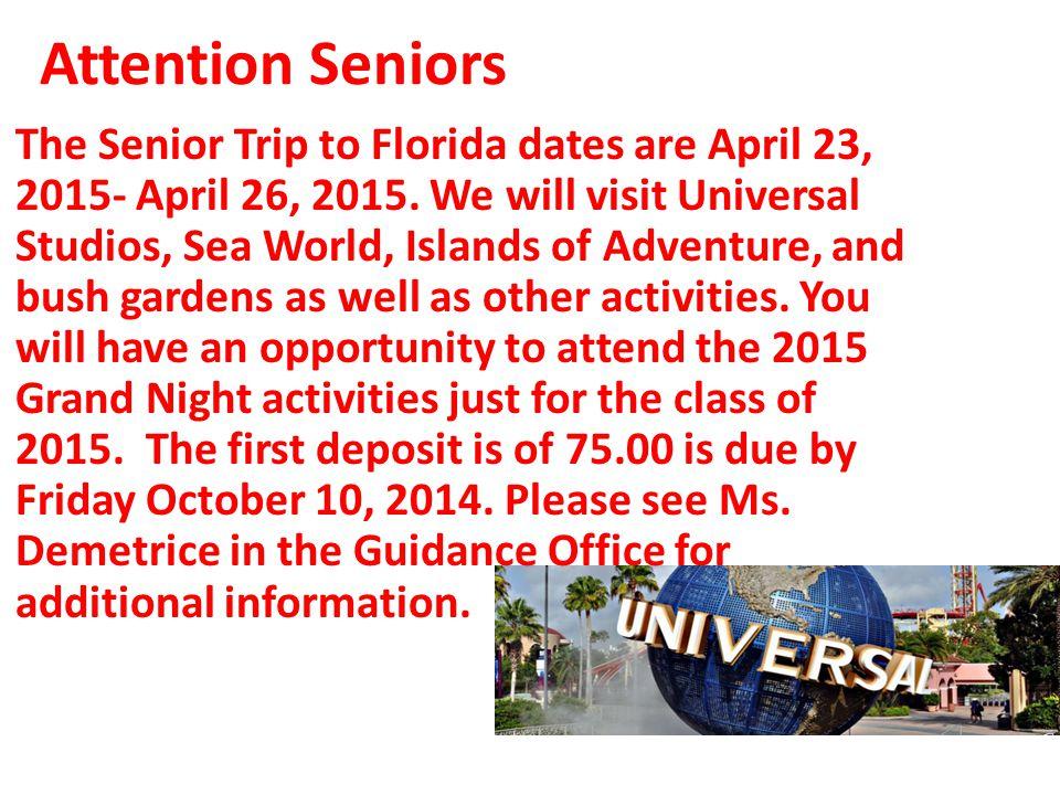 Attention Seniors The Senior Trip to Florida dates are April 23, 2015- April 26, 2015. We will visit Universal Studios, Sea World, Islands of Adventur