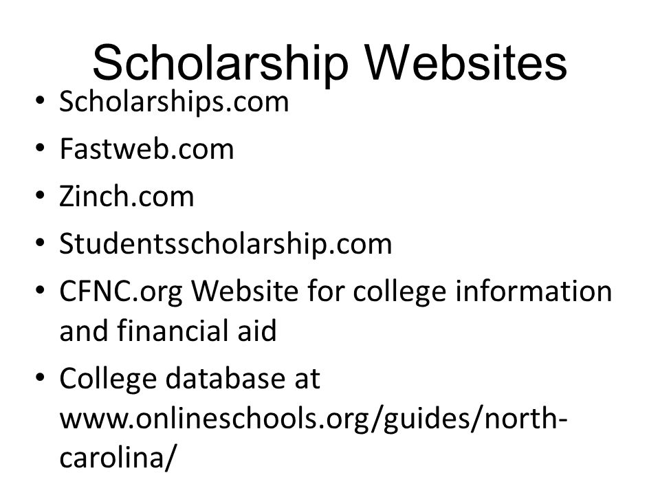 Scholarship Websites Scholarships.com Fastweb.com Zinch.com Studentsscholarship.com CFNC.org Website for college information and financial aid College database at www.onlineschools.org/guides/north- carolina/