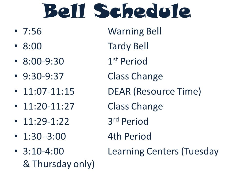Bell Schedule 7:56Warning Bell 8:00Tardy Bell 8:00-9:301 st Period 9:30-9:37Class Change 11:07-11:15DEAR (Resource Time) 11:20-11:27Class Change 11:29-1:223 rd Period 1:30 -3:004th Period 3:10-4:00 Learning Centers (Tuesday & Thursday only)