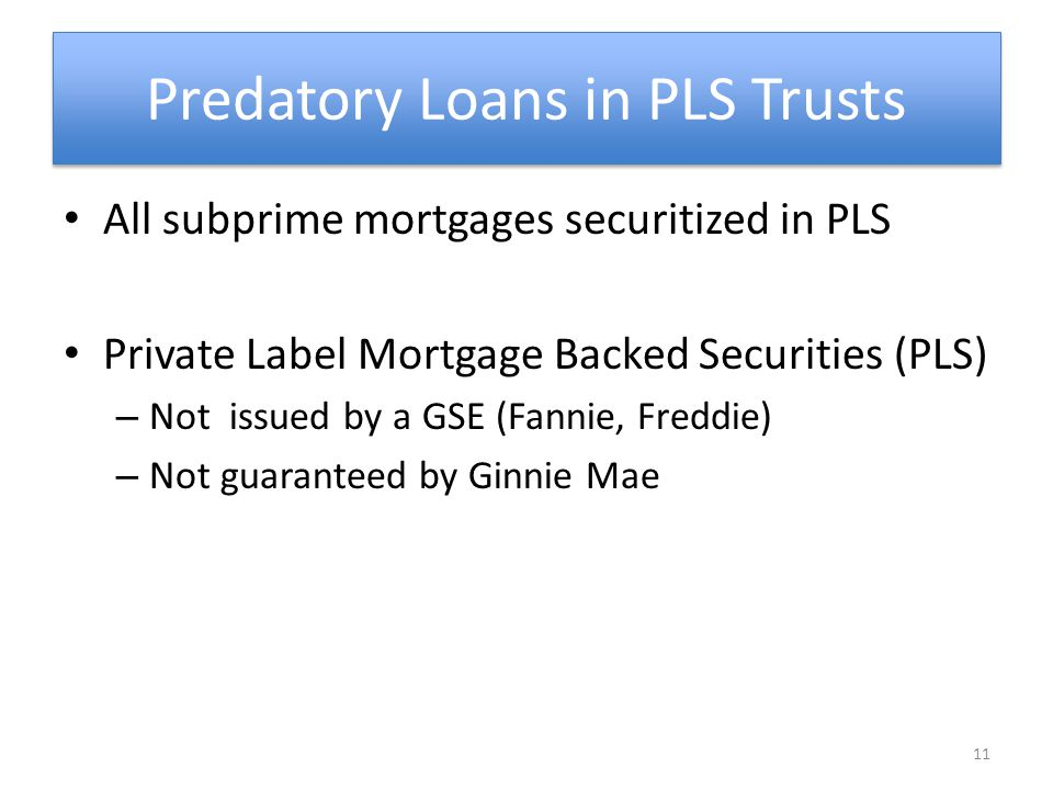 Predatory Loans in PLS Trusts All subprime mortgages securitized in PLS Private Label Mortgage Backed Securities (PLS) – Not issued by a GSE (Fannie, Freddie) – Not guaranteed by Ginnie Mae 11