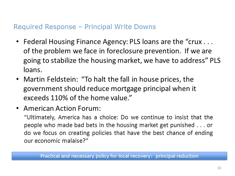 Practical and necessary policy for local recovery: principal reduction 18 Required Response – Principal Write Downs 4.9 million in PLS Federal Housing Finance Agency: PLS loans are the crux...
