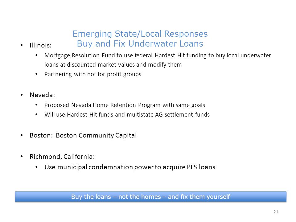 Buy the loans – not the homes – and fix them yourself 21 Emerging State/Local Responses Buy and Fix Underwater Loans 4.9 million in PLS Illinois: Mortgage Resolution Fund to use federal Hardest Hit funding to buy local underwater loans at discounted market values and modify them Partnering with not for profit groups Nevada: Proposed Nevada Home Retention Program with same goals Will use Hardest Hit funds and multistate AG settlement funds Boston: Boston Community Capital Richmond, California: Use municipal condemnation power to acquire PLS loans