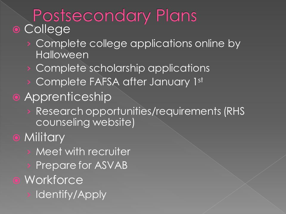  College › Complete college applications online by Halloween › Complete scholarship applications › Complete FAFSA after January 1 st  Apprenticeship › Research opportunities/requirements (RHS counseling website)  Military › Meet with recruiter › Prepare for ASVAB  Workforce › Identify/Apply
