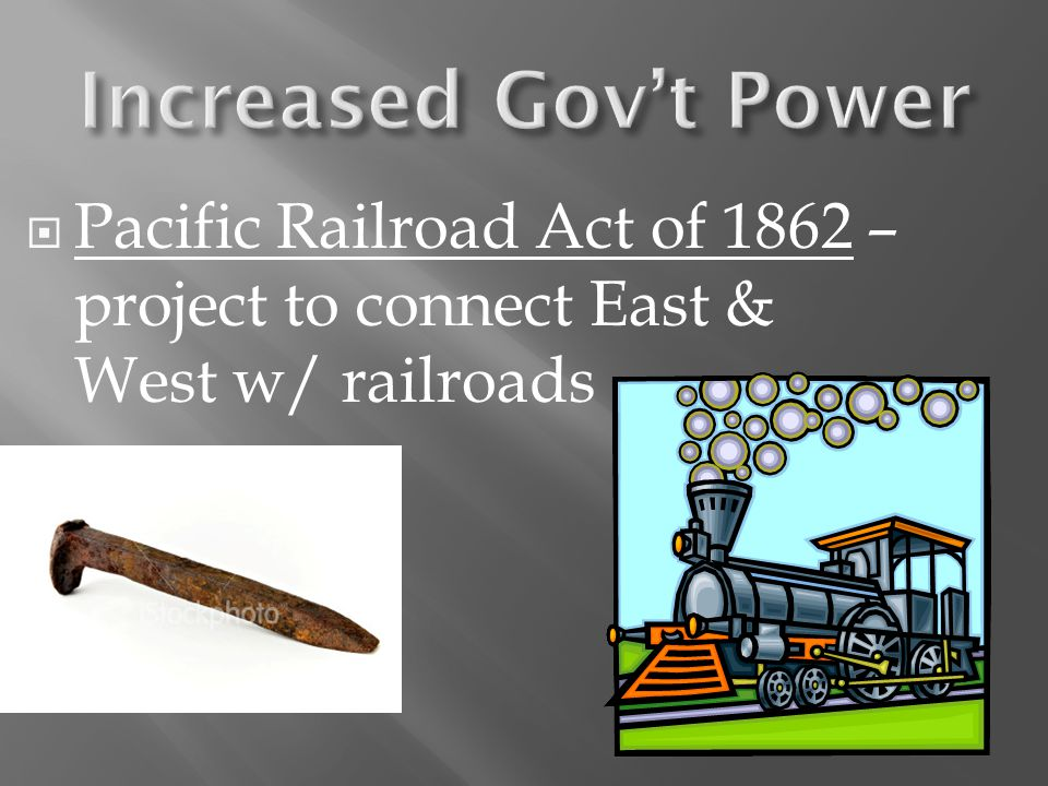 Pacific Railroad Act of 1862 – project to connect East & West w/ railroads