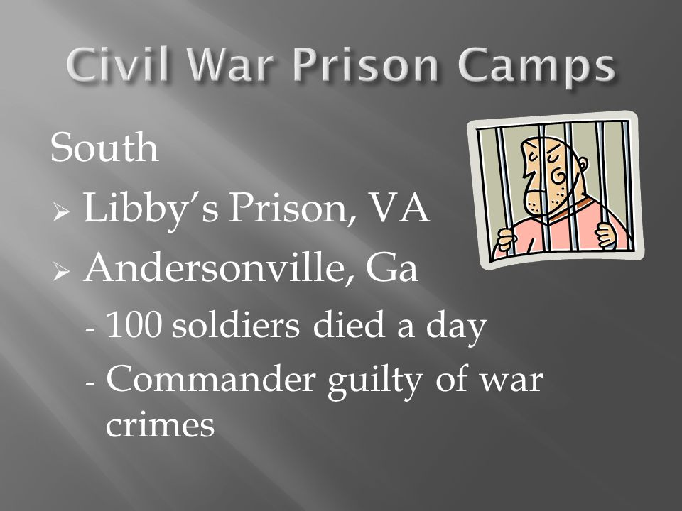 South  Libby's Prison, VA  Andersonville, Ga - 100 soldiers died a day - Commander guilty of war crimes