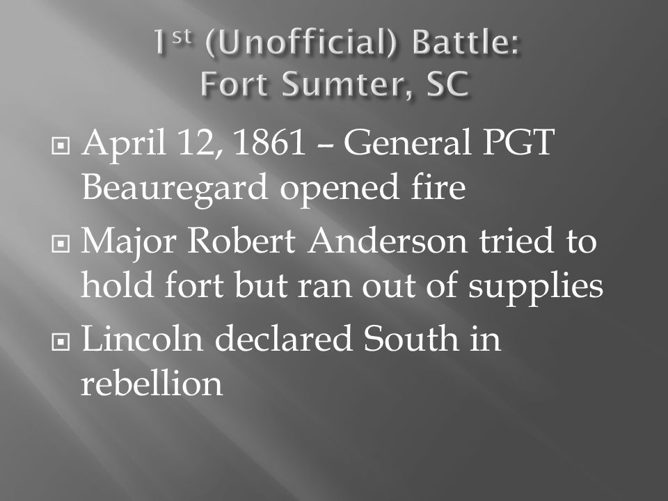  April 12, 1861 – General PGT Beauregard opened fire  Major Robert Anderson tried to hold fort but ran out of supplies  Lincoln declared South in r