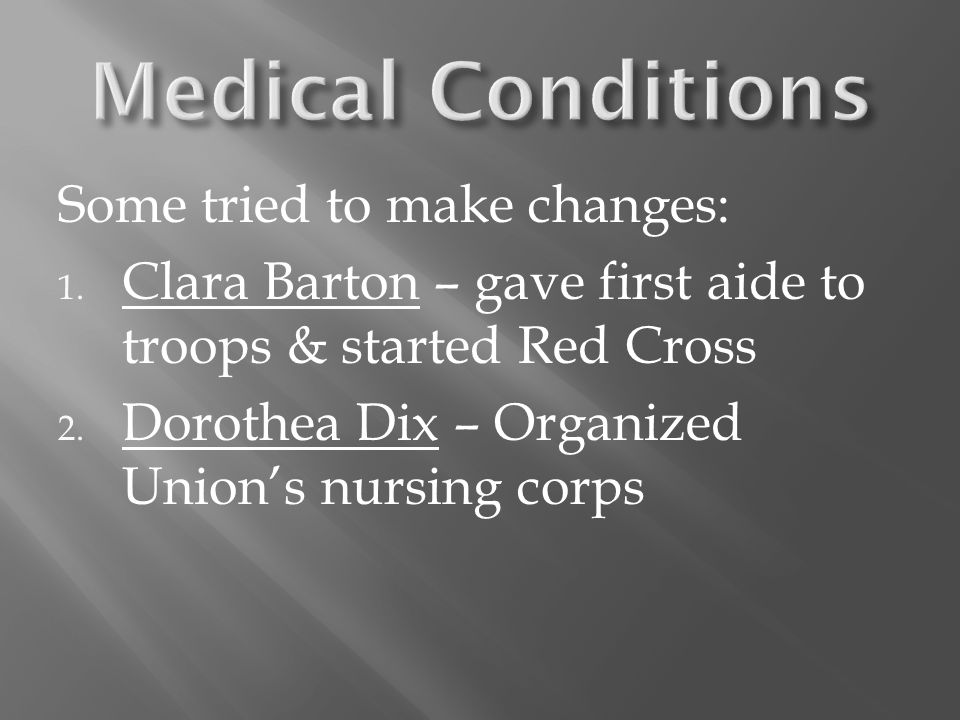 Some tried to make changes: 1. Clara Barton – gave first aide to troops & started Red Cross 2. Dorothea Dix – Organized Union's nursing corps