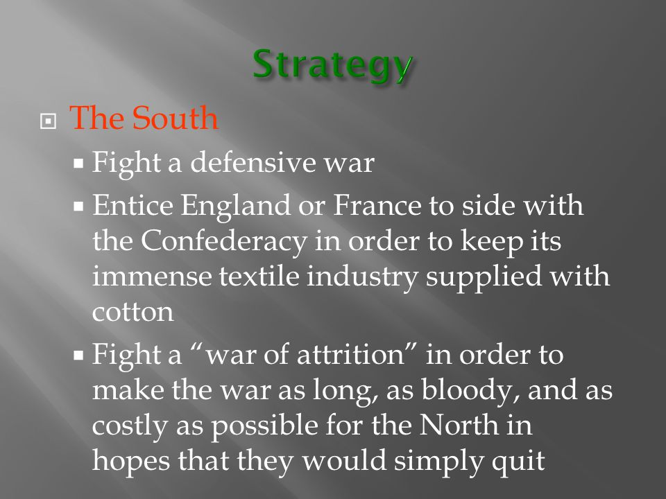  The South  Fight a defensive war  Entice England or France to side with the Confederacy in order to keep its immense textile industry supplied wit