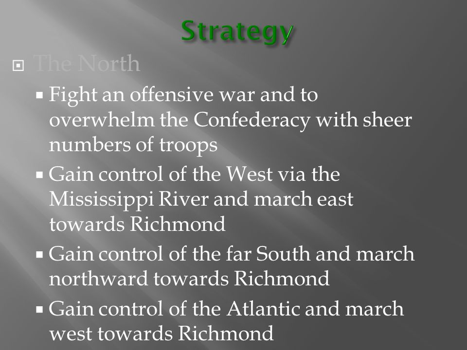  The North  Fight an offensive war and to overwhelm the Confederacy with sheer numbers of troops  Gain control of the West via the Mississippi Rive
