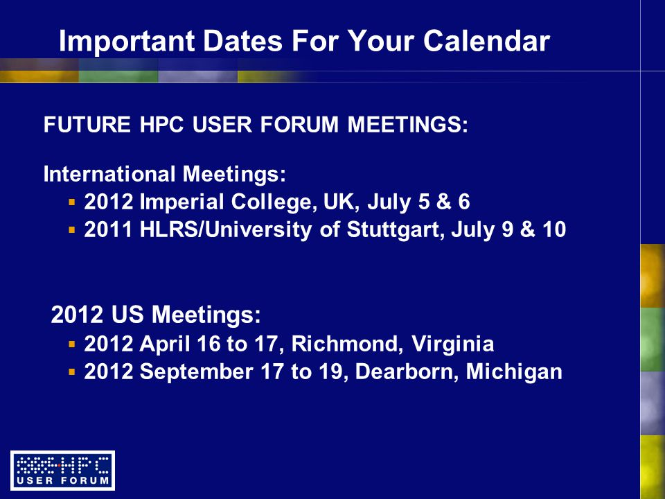 Important Dates For Your Calendar FUTURE HPC USER FORUM MEETINGS: International Meetings:  2012 Imperial College, UK, July 5 & 6  2011 HLRS/University of Stuttgart, July 9 & 10 2012 US Meetings:  2012 April 16 to 17, Richmond, Virginia  2012 September 17 to 19, Dearborn, Michigan