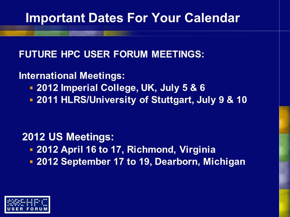 Important Dates For Your Calendar FUTURE HPC USER FORUM MEETINGS: International Meetings:  2012 Imperial College, UK, July 5 & 6  2011 HLRS/Universi