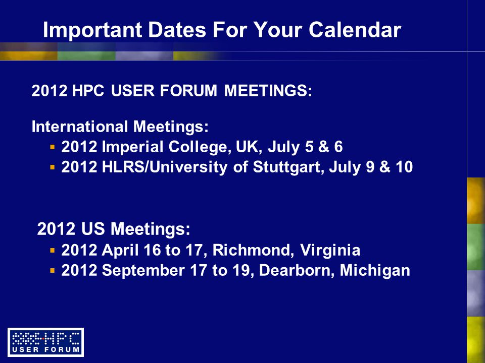 Important Dates For Your Calendar 2012 HPC USER FORUM MEETINGS: International Meetings:  2012 Imperial College, UK, July 5 & 6  2012 HLRS/University of Stuttgart, July 9 & 10 2012 US Meetings:  2012 April 16 to 17, Richmond, Virginia  2012 September 17 to 19, Dearborn, Michigan