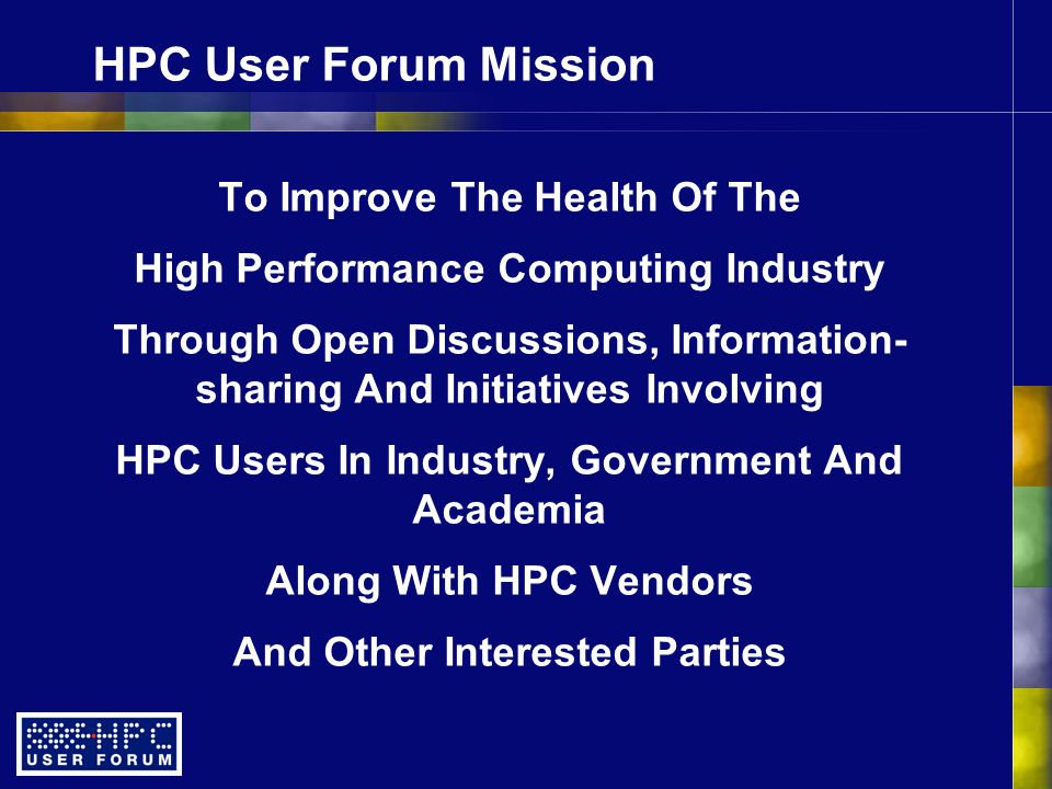 HPC User Forum Mission To Improve The Health Of The High Performance Computing Industry Through Open Discussions, Information- sharing And Initiatives