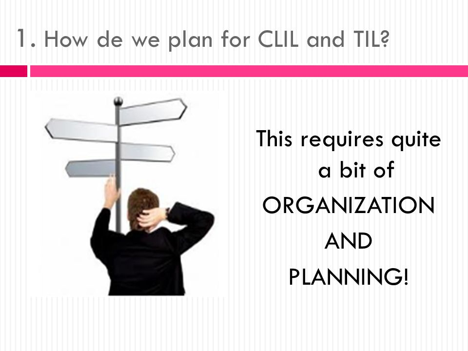 1. How de we plan for CLIL and TIL This requires quite a bit of ORGANIZATION AND PLANNING!