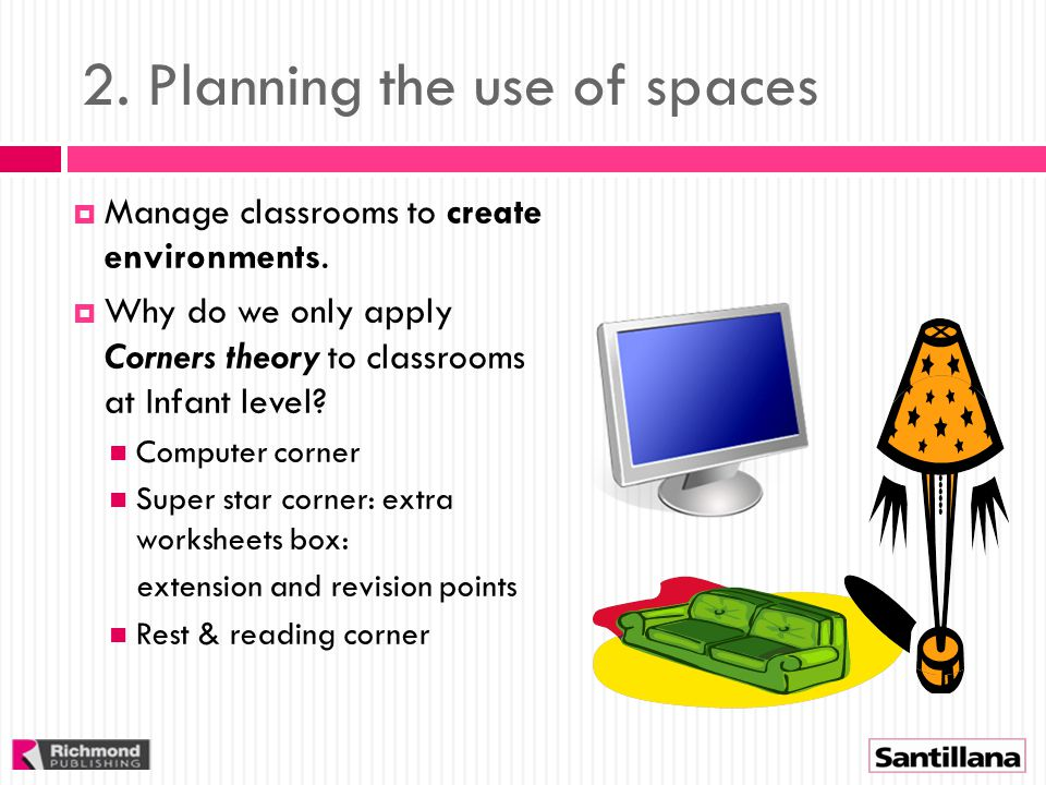 2. Planning the use of spaces  Manage classrooms to create environments.