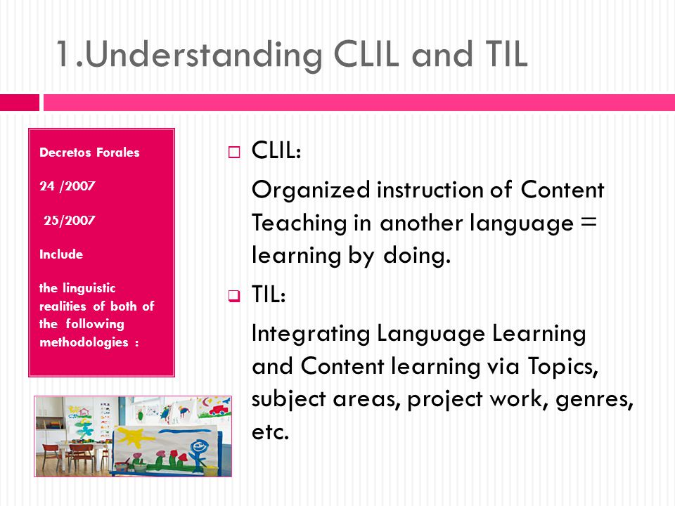 1.Understanding CLIL and TIL Decretos Forales 24 /2007 25/2007 Include the linguistic realities of both of the following methodologies :  CLIL: Organized instruction of Content Teaching in another language = learning by doing.