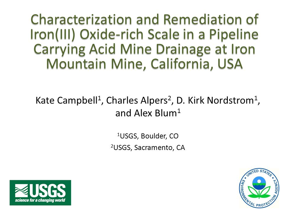 Characterization and Remediation of Iron(III) Oxide-rich Scale in a Pipeline Carrying Acid Mine Drainage at Iron Mountain Mine, California, USA Kate Campbell 1, Charles Alpers 2, D.