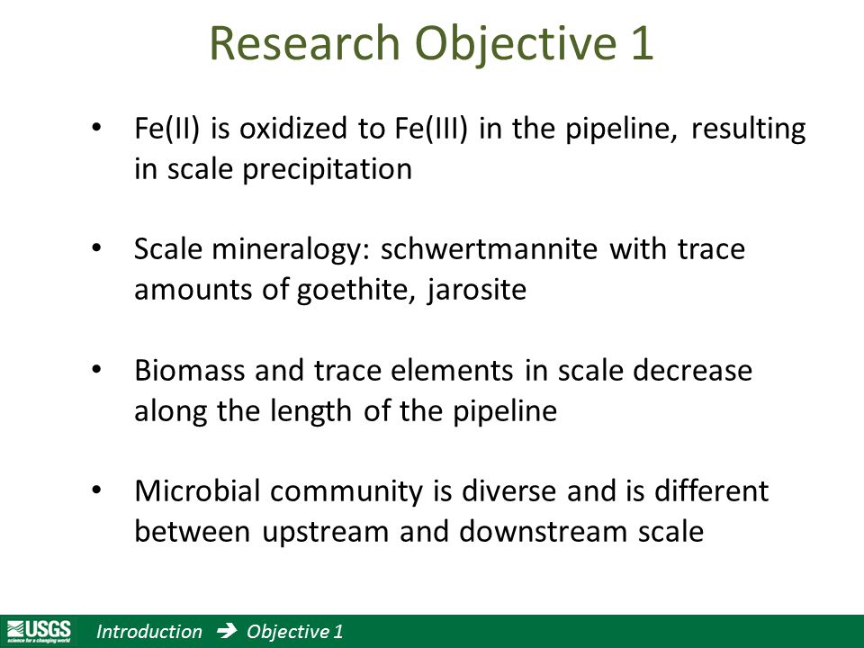 Research Objective 1 Fe(II) is oxidized to Fe(III) in the pipeline, resulting in scale precipitation Scale mineralogy: schwertmannite with trace amounts of goethite, jarosite Biomass and trace elements in scale decrease along the length of the pipeline Microbial community is diverse and is different between upstream and downstream scale Introduction  Objective 1