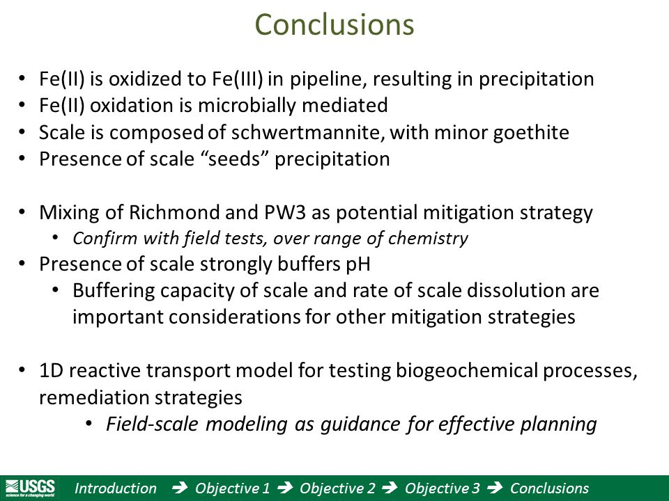 Introduction  Objective 1  Objective 2  Objective 3  Conclusions Fe(II) is oxidized to Fe(III) in pipeline, resulting in precipitation Fe(II) oxidation is microbially mediated Scale is composed of schwertmannite, with minor goethite Presence of scale seeds precipitation Mixing of Richmond and PW3 as potential mitigation strategy Confirm with field tests, over range of chemistry Presence of scale strongly buffers pH Buffering capacity of scale and rate of scale dissolution are important considerations for other mitigation strategies 1D reactive transport model for testing biogeochemical processes, remediation strategies Field-scale modeling as guidance for effective planning Conclusions